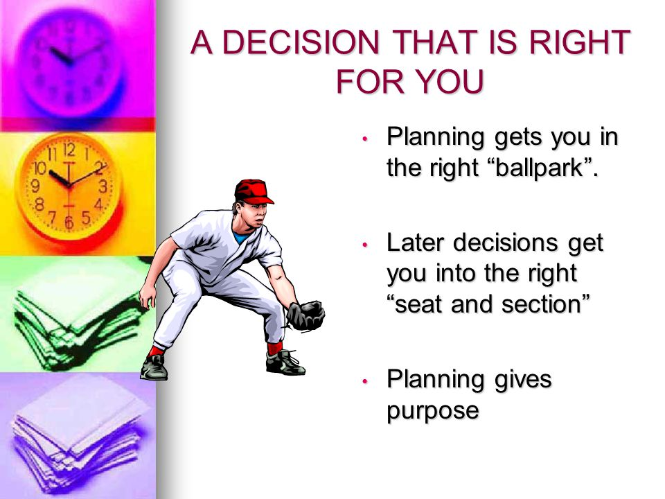 A DECISION THAT IS RIGHT FOR YOU Planning gets you in the right ballpark. Planning gets you in the right ballpark. Later decisions get you into the ri