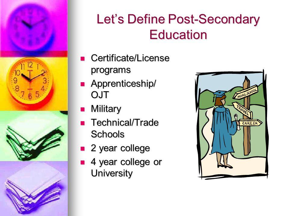 Lets Define Post-Secondary Education Certificate/License programs Certificate/License programs Apprenticeship/ OJT Apprenticeship/ OJT Military Military Technical/Trade Schools Technical/Trade Schools 2 year college 2 year college 4 year college or University 4 year college or University