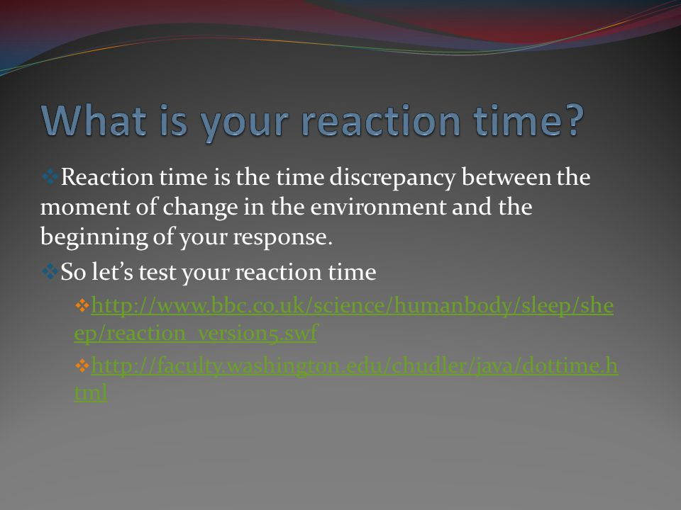 Reaction time is the time discrepancy between the moment of change in the environment and the beginning of your response. So lets test your reaction t
