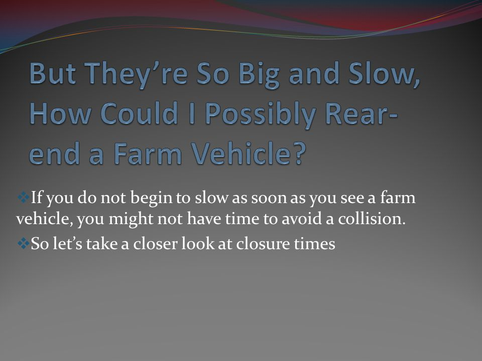 If you do not begin to slow as soon as you see a farm vehicle, you might not have time to avoid a collision. So lets take a closer look at closure tim