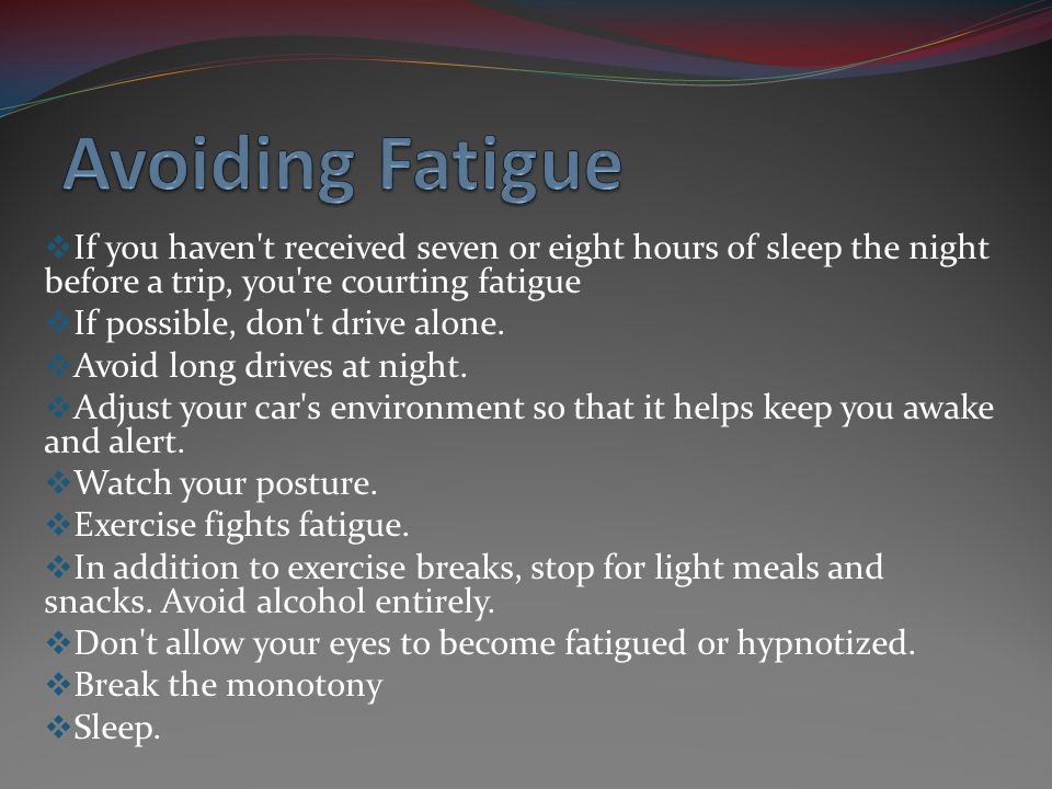 If you haven't received seven or eight hours of sleep the night before a trip, you're courting fatigue If possible, don't drive alone. Avoid long driv