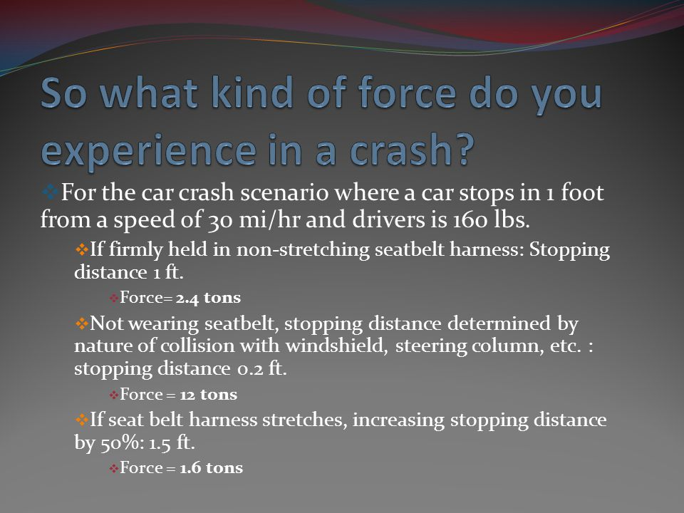 For the car crash scenario where a car stops in 1 foot from a speed of 30 mi/hr and drivers is 160 lbs. If firmly held in non-stretching seatbelt harn