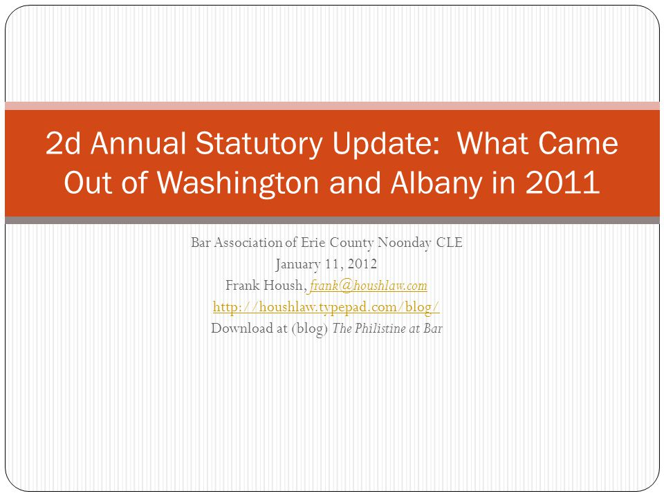 Bar Association of Erie County Noonday CLE January 11, 2012 Frank Housh, frank@houshlaw.comfrank@houshlaw.com http://houshlaw.typepad.com/blog/ Download at (blog) The Philistine at Bar 2d Annual Statutory Update: What Came Out of Washington and Albany in 2011