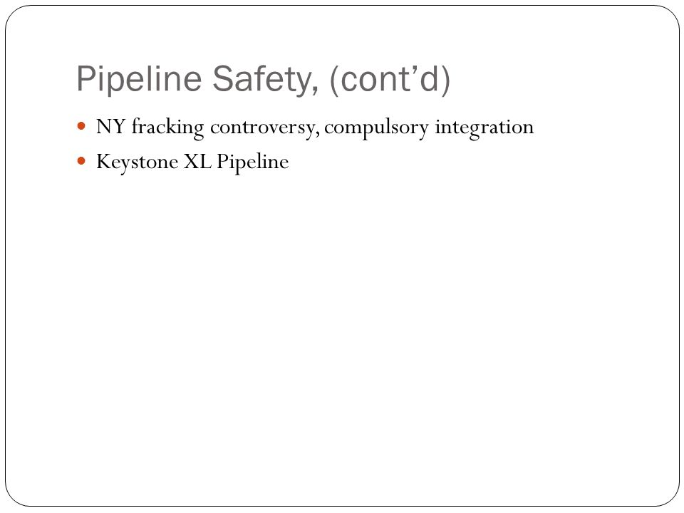 Pipeline Safety, (contd) NY fracking controversy, compulsory integration Keystone XL Pipeline