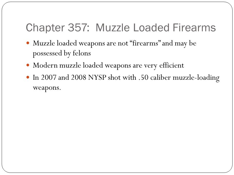 Chapter 357: Muzzle Loaded Firearms Muzzle loaded weapons are not firearms and may be possessed by felons Modern muzzle loaded weapons are very efficient In 2007 and 2008 NYSP shot with.50 caliber muzzle-loading weapons.