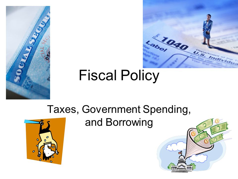 Fiscal Policy Taxes, Government Spending, and Borrowing