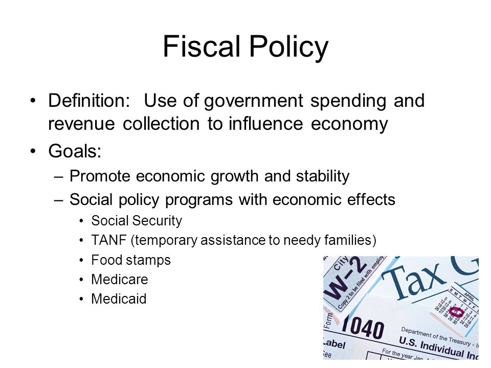 Fiscal Policy Definition: Use of government spending and revenue collection to influence economy Goals: –Promote economic growth and stability –Social
