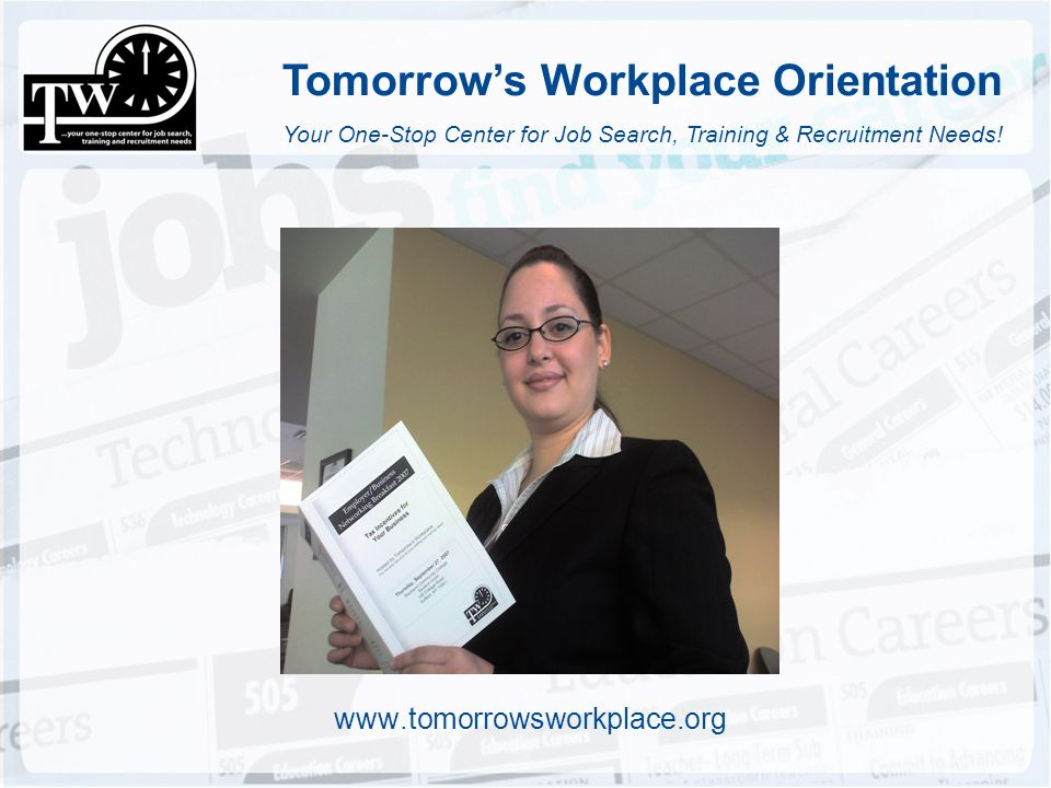 Tomorrows Workplace Orientation www.tomorrowsworkplace.org Your One-Stop Center for Job Search, Training & Recruitment Needs!