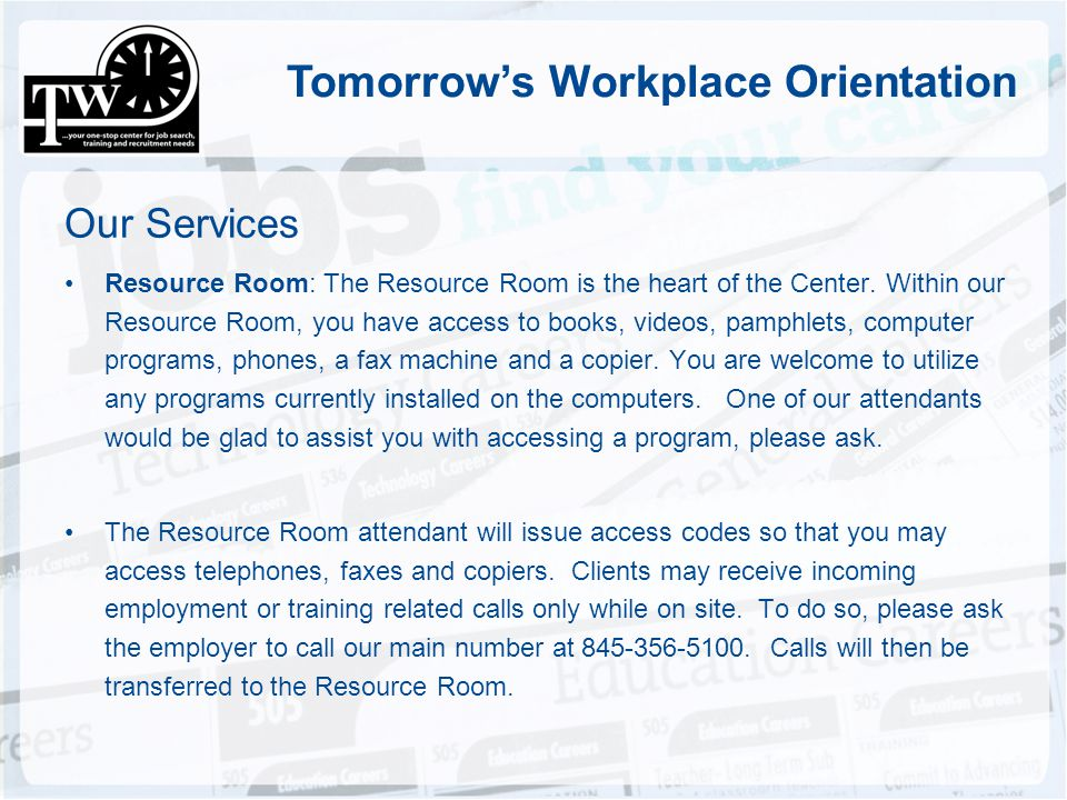 Tomorrows Workplace Orientation Our Services Resource Room: The Resource Room is the heart of the Center. Within our Resource Room, you have access to
