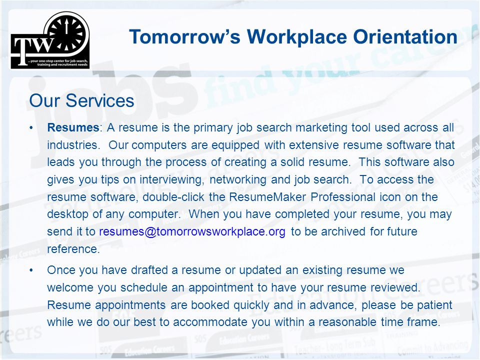 Tomorrows Workplace Orientation Our Services Resumes: A resume is the primary job search marketing tool used across all industries. Our computers are