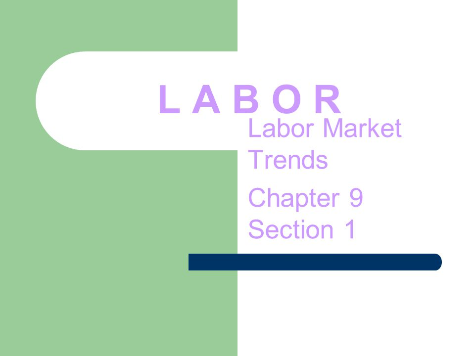 L A B O R Labor Market Trends Chapter 9 Section 1