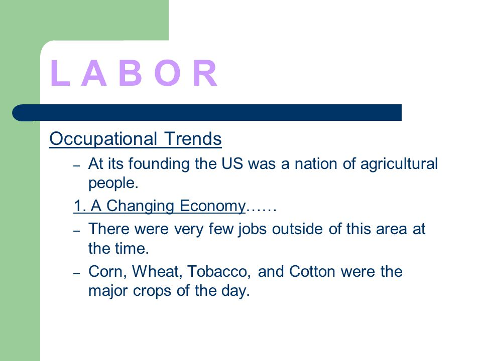 L A B O R Occupational Trends – At its founding the US was a nation of agricultural people. 1. A Changing Economy…… – There were very few jobs outside