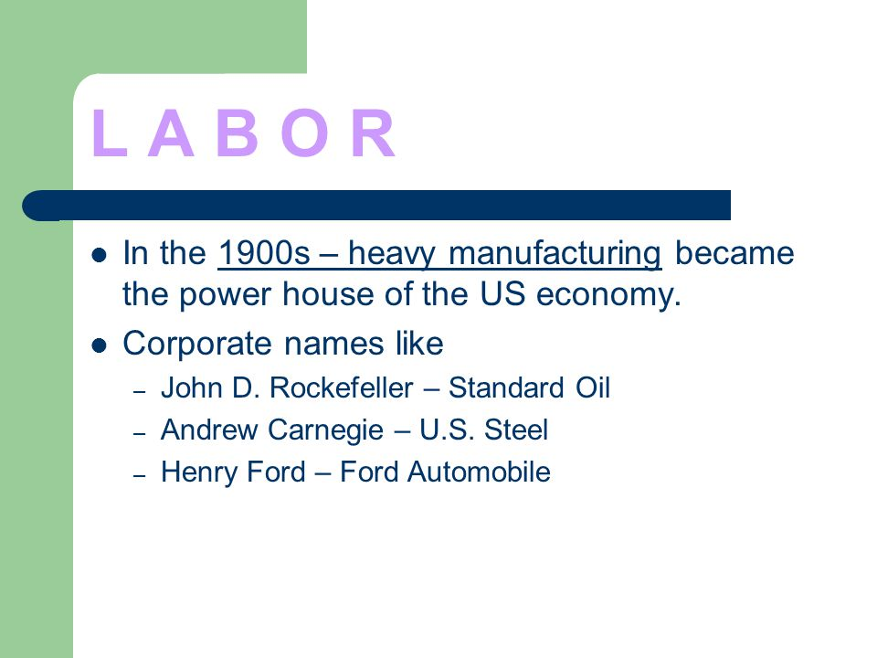 L A B O R In the 1900s – heavy manufacturing became the power house of the US economy. Corporate names like – John D. Rockefeller – Standard Oil – And