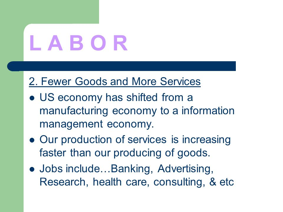 L A B O R 2. Fewer Goods and More Services US economy has shifted from a manufacturing economy to a information management economy. Our production of
