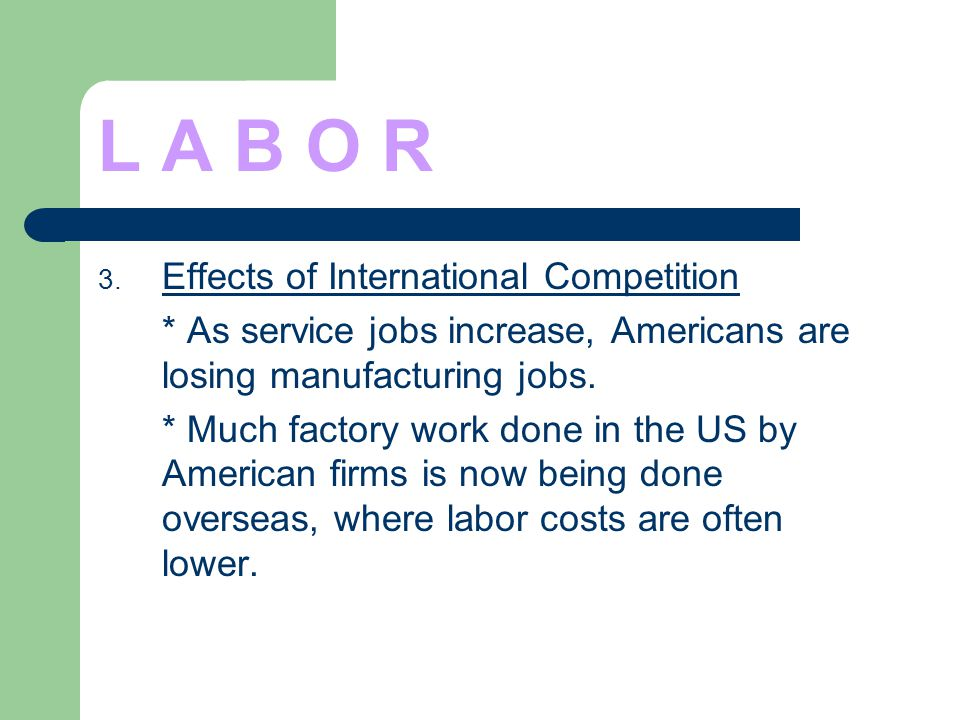 L A B O R 3. Effects of International Competition * As service jobs increase, Americans are losing manufacturing jobs. * Much factory work done in the