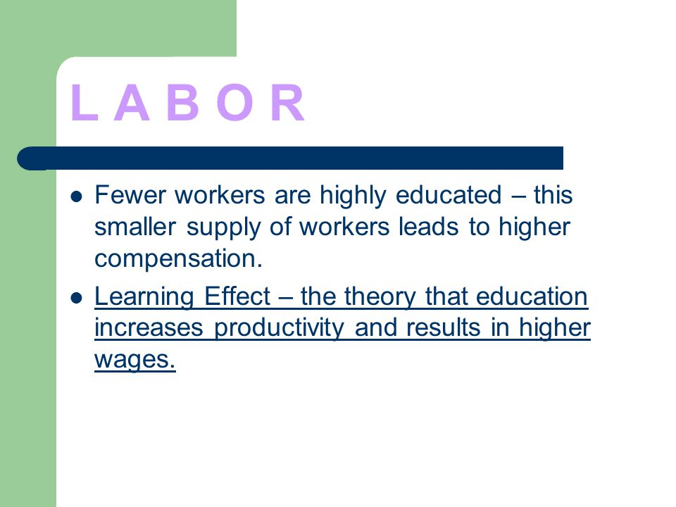 L A B O R Fewer workers are highly educated – this smaller supply of workers leads to higher compensation. Learning Effect – the theory that education