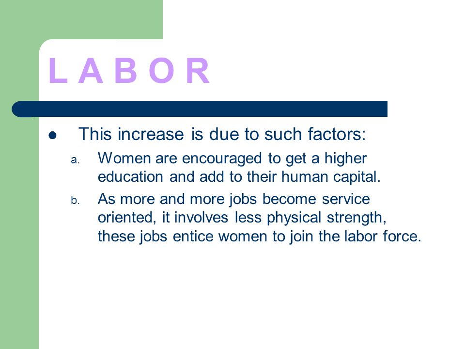 L A B O R This increase is due to such factors: a. Women are encouraged to get a higher education and add to their human capital. b. As more and more