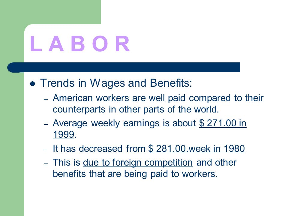 L A B O R Trends in Wages and Benefits: – American workers are well paid compared to their counterparts in other parts of the world. – Average weekly