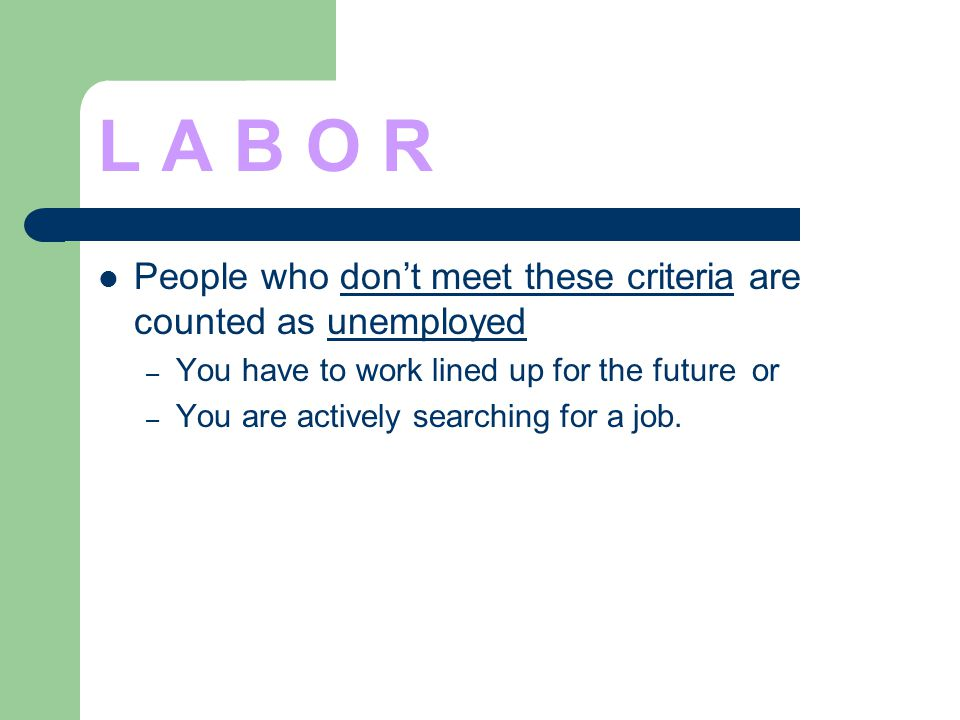L A B O R People who dont meet these criteria are counted as unemployed – You have to work lined up for the future or – You are actively searching for