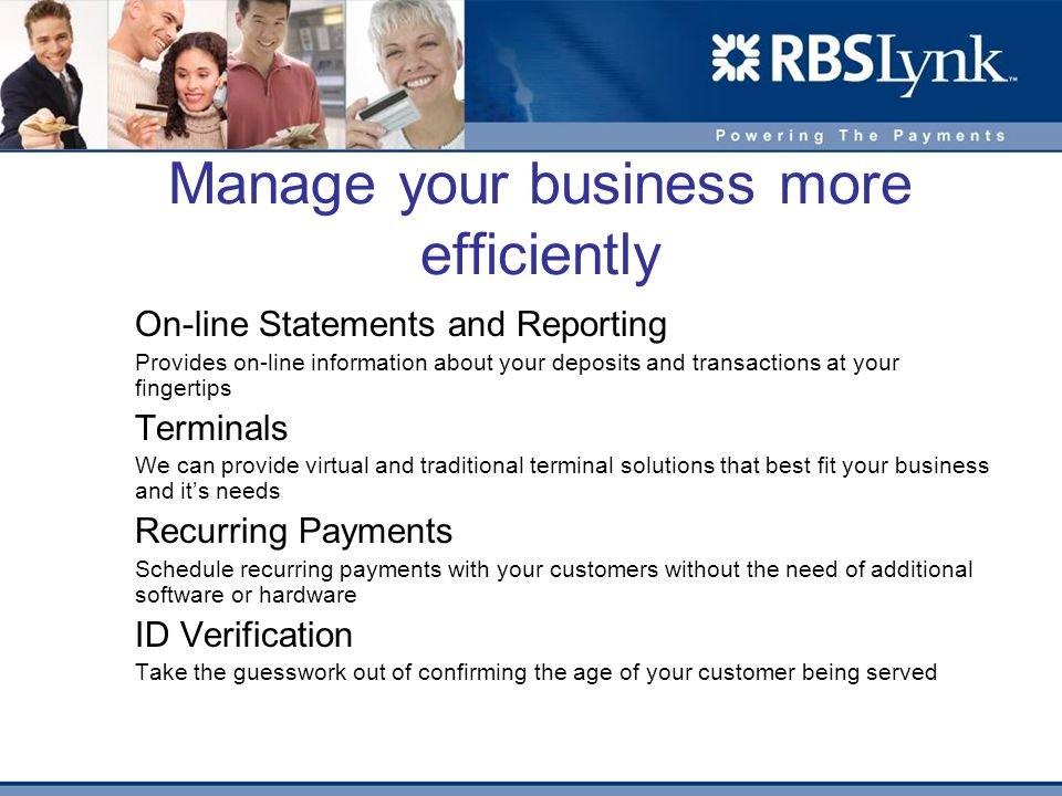 Manage your business more efficiently On-line Statements and Reporting Provides on-line information about your deposits and transactions at your fingertips Terminals We can provide virtual and traditional terminal solutions that best fit your business and its needs Recurring Payments Schedule recurring payments with your customers without the need of additional software or hardware ID Verification Take the guesswork out of confirming the age of your customer being served