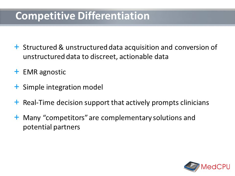Competitive Differentiation + Structured & unstructured data acquisition and conversion of unstructured data to discreet, actionable data + EMR agnostic + Simple integration model + Real-Time decision support that actively prompts clinicians + Many competitors are complementary solutions and potential partners