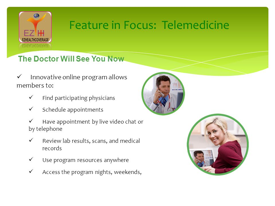 Innovative online program allows members to: Find participating physicians Schedule appointments Have appointment by live video chat or by telephone Review lab results, scans, and medical records Use program resources anywhere Access the program nights, weekends, The Doctor Will See You Now Feature in Focus: Telemedicine