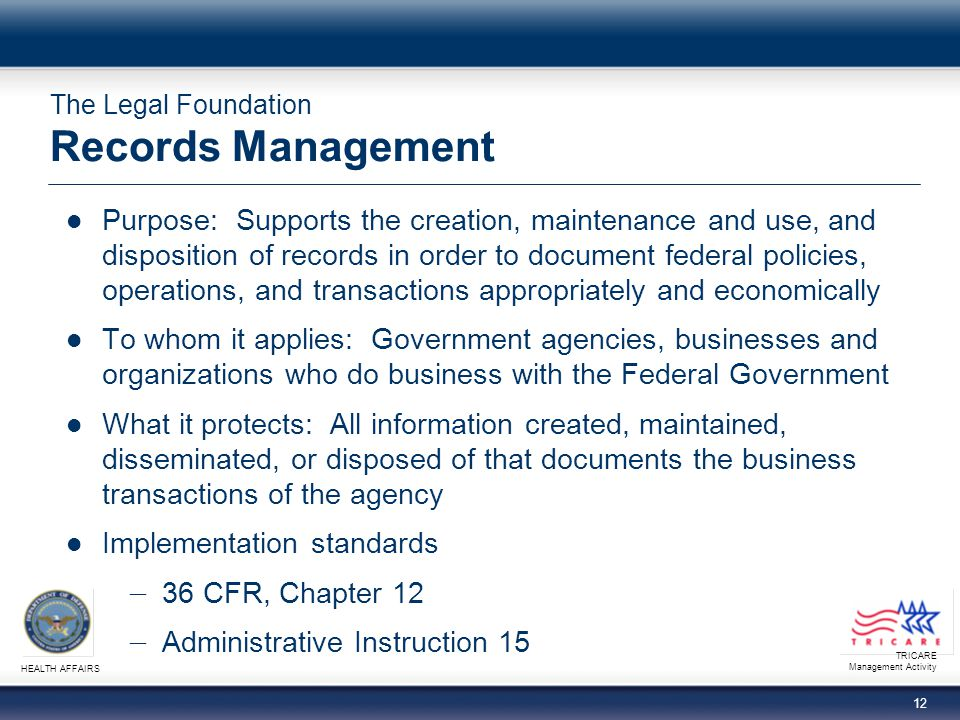 TRICARE Management Activity HEALTH AFFAIRS 12 The Legal Foundation Records Management Purpose: Supports the creation, maintenance and use, and disposition of records in order to document federal policies, operations, and transactions appropriately and economically To whom it applies: Government agencies, businesses and organizations who do business with the Federal Government What it protects: All information created, maintained, disseminated, or disposed of that documents the business transactions of the agency Implementation standards 36 CFR, Chapter 12 Administrative Instruction 15