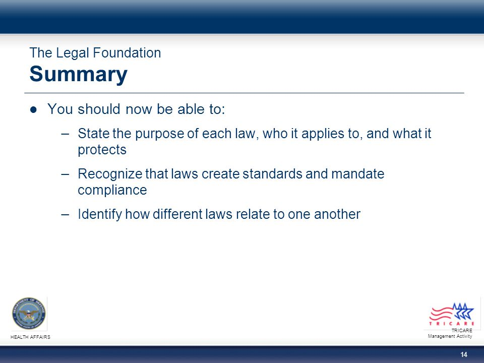 TRICARE Management Activity HEALTH AFFAIRS 14 The Legal Foundation Summary You should now be able to: State the purpose of each law, who it applies to, and what it protects Recognize that laws create standards and mandate compliance Identify how different laws relate to one another