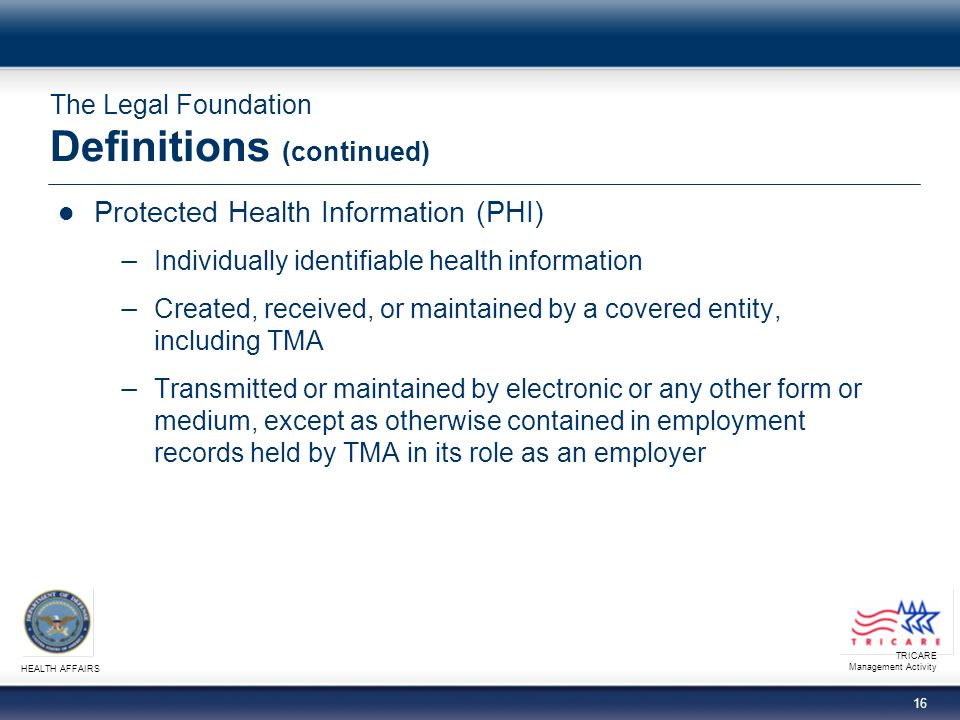 TRICARE Management Activity HEALTH AFFAIRS 16 The Legal Foundation Definitions (continued) Protected Health Information (PHI) Individually identifiable health information Created, received, or maintained by a covered entity, including TMA Transmitted or maintained by electronic or any other form or medium, except as otherwise contained in employment records held by TMA in its role as an employer