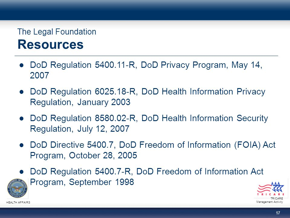 TRICARE Management Activity HEALTH AFFAIRS 17 The Legal Foundation Resources DoD Regulation 5400.11-R, DoD Privacy Program, May 14, 2007 DoD Regulation 6025.18-R, DoD Health Information Privacy Regulation, January 2003 DoD Regulation 8580.02-R, DoD Health Information Security Regulation, July 12, 2007 DoD Directive 5400.7, DoD Freedom of Information (FOIA) Act Program, October 28, 2005 DoD Regulation 5400.7-R, DoD Freedom of Information Act Program, September 1998