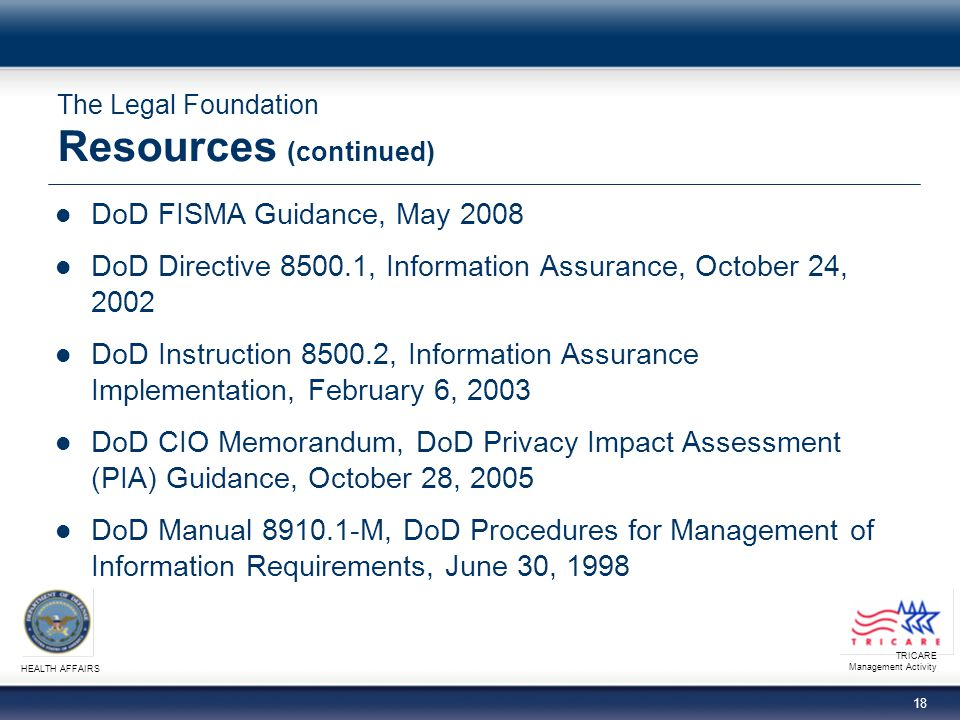 TRICARE Management Activity HEALTH AFFAIRS 18 The Legal Foundation Resources (continued) DoD FISMA Guidance, May 2008 DoD Directive 8500.1, Information Assurance, October 24, 2002 DoD Instruction 8500.2, Information Assurance Implementation, February 6, 2003 DoD CIO Memorandum, DoD Privacy Impact Assessment (PIA) Guidance, October 28, 2005 DoD Manual 8910.1-M, DoD Procedures for Management of Information Requirements, June 30, 1998