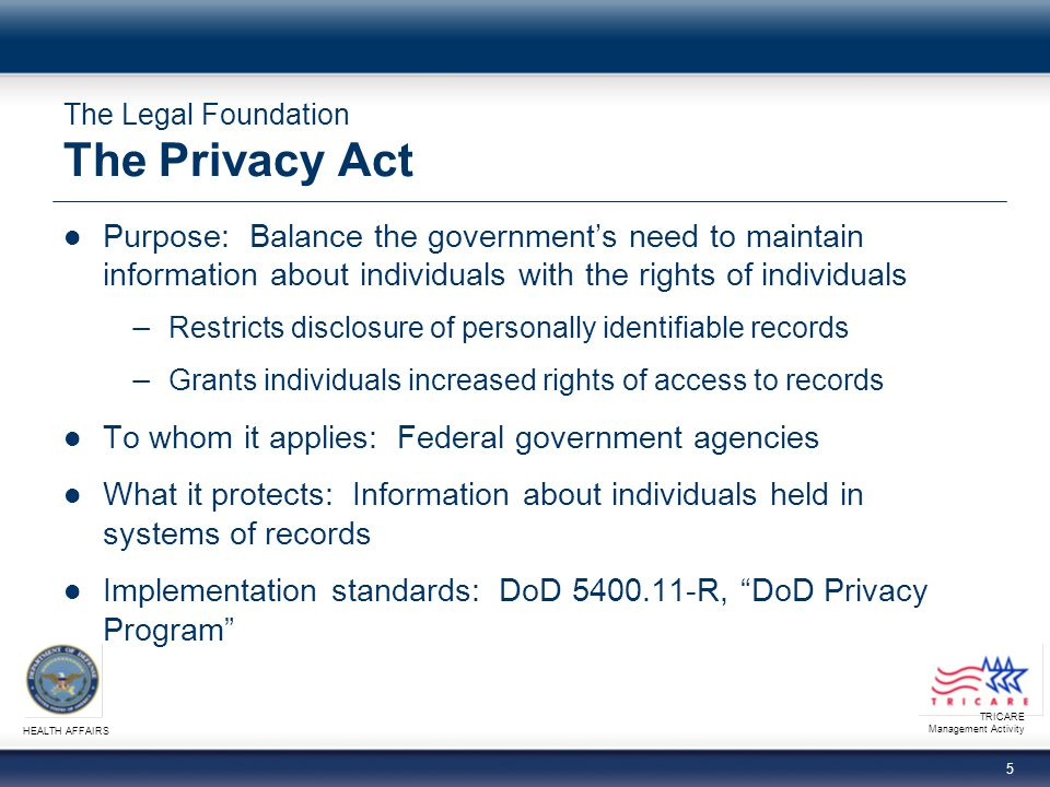 TRICARE Management Activity HEALTH AFFAIRS 5 The Legal Foundation The Privacy Act Purpose: Balance the governments need to maintain information about individuals with the rights of individuals Restricts disclosure of personally identifiable records Grants individuals increased rights of access to records To whom it applies: Federal government agencies What it protects: Information about individuals held in systems of records Implementation standards: DoD 5400.11-R, DoD Privacy Program