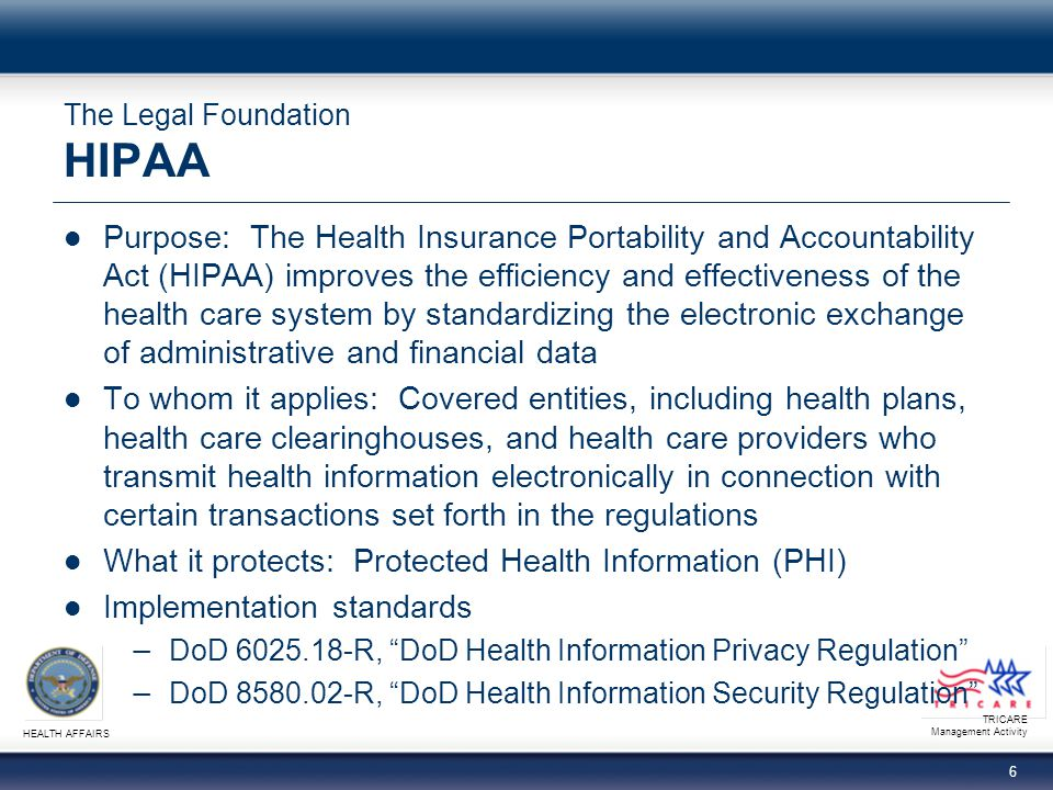 TRICARE Management Activity HEALTH AFFAIRS 6 The Legal Foundation HIPAA Purpose: The Health Insurance Portability and Accountability Act (HIPAA) improves the efficiency and effectiveness of the health care system by standardizing the electronic exchange of administrative and financial data To whom it applies: Covered entities, including health plans, health care clearinghouses, and health care providers who transmit health information electronically in connection with certain transactions set forth in the regulations What it protects: Protected Health Information (PHI) Implementation standards DoD 6025.18-R, DoD Health Information Privacy Regulation DoD 8580.02-R, DoD Health Information Security Regulation