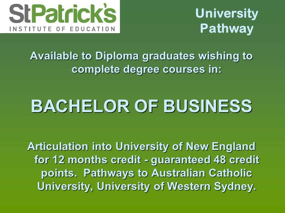 University Pathway Available to Diploma graduates wishing to complete degree courses in: BACHELOR OF BUSINESS Articulation into University of New Engl