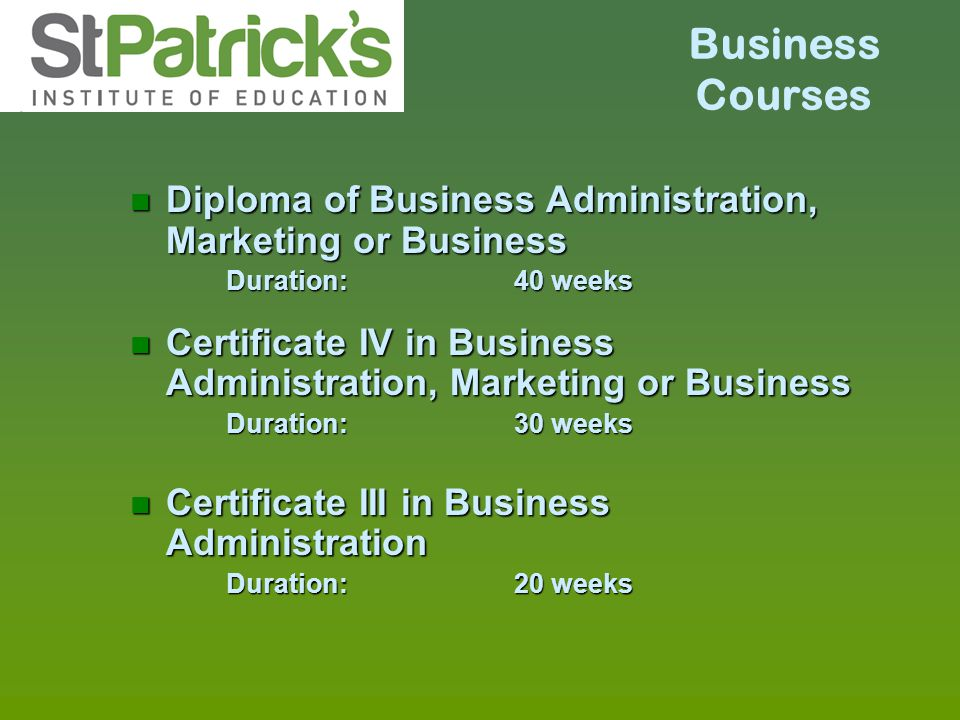 Business Courses n Diploma of Business Administration, Marketing or Business Duration:40 weeks n Certificate IV in Business Administration, Marketing