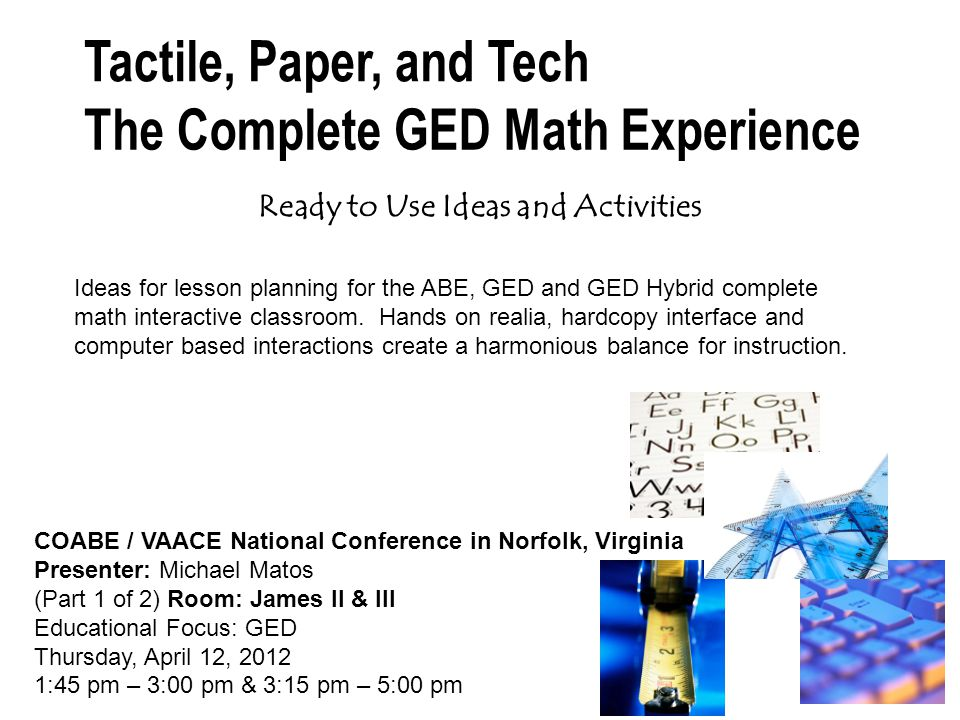 Ready to Use Ideas and Activities COABE / VAACE National Conference in Norfolk, Virginia Presenter: Michael Matos (Part 1 of 2) Room: James II & III Educational Focus: GED Thursday, April 12, 2012 1:45 pm – 3:00 pm & 3:15 pm – 5:00 pm Ideas for lesson planning for the ABE, GED and GED Hybrid complete math interactive classroom.