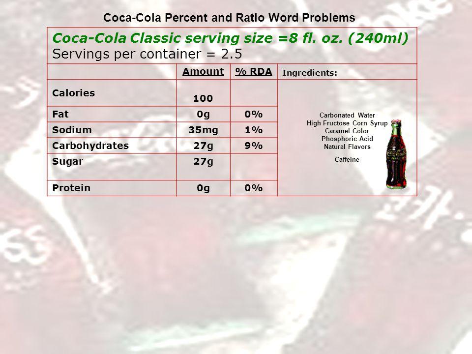 Coca-Cola Percent and Ratio Word Problems Coca-Cola Classic serving size =8 fl. oz. (240ml) Servings per container = 2.5 Amount% RDA Ingredients: Calo