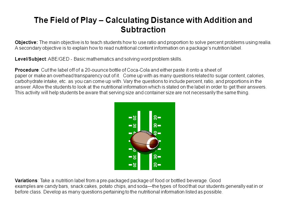 The Field of Play – Calculating Distance with Addition and Subtraction Objective: The main objective is to teach students how to use ratio and proportion to solve percent problems using realia.