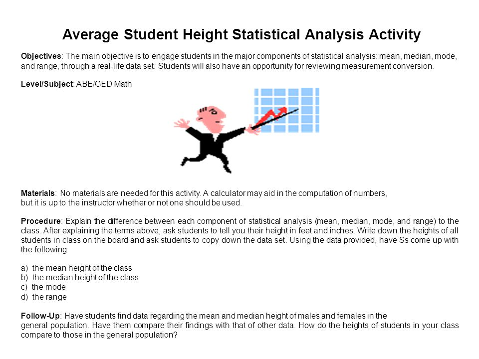 Average Student Height Statistical Analysis Activity Objectives: The main objective is to engage students in the major components of statistical analysis: mean, median, mode, and range, through a real-life data set.