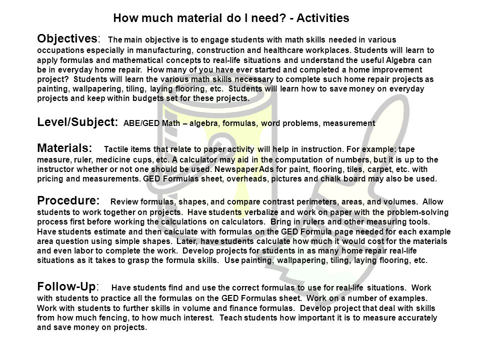 How much material do I need? - Activities Objectives: The main objective is to engage students with math skills needed in various occupations especial