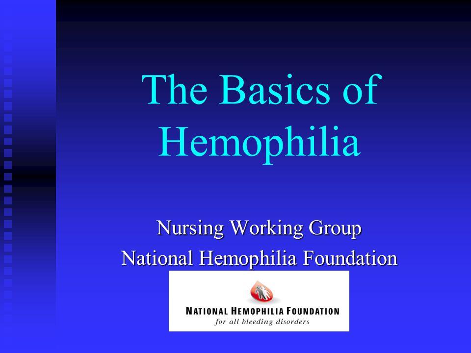The Basics of Hemophilia Nursing Working Group National Hemophilia Foundation