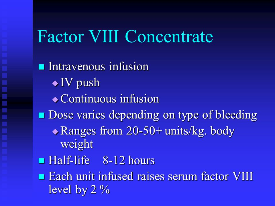 Factor VIII Concentrate Intravenous infusion Intravenous infusion IV push IV push Continuous infusion Continuous infusion Dose varies depending on typ