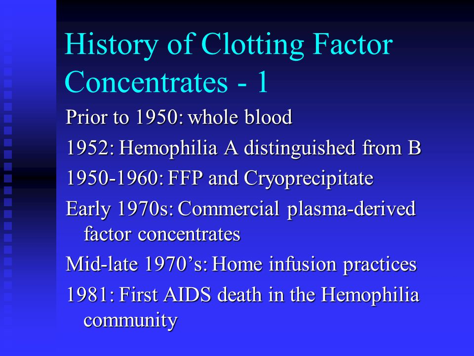 History of Clotting Factor Concentrates - 1 Prior to 1950: whole blood 1952: Hemophilia A distinguished from B 1950-1960: FFP and Cryoprecipitate Earl