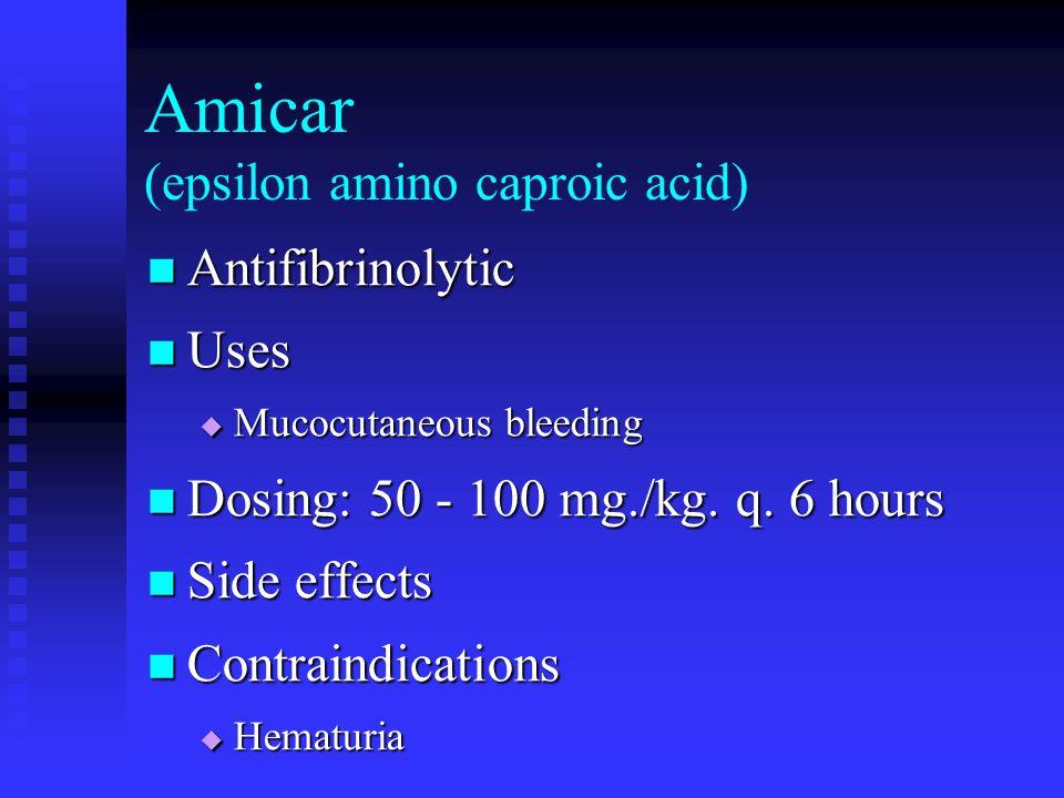 Amicar (epsilon amino caproic acid) Antifibrinolytic Antifibrinolytic Uses Uses Mucocutaneous bleeding Mucocutaneous bleeding Dosing: 50 - 100 mg./kg.