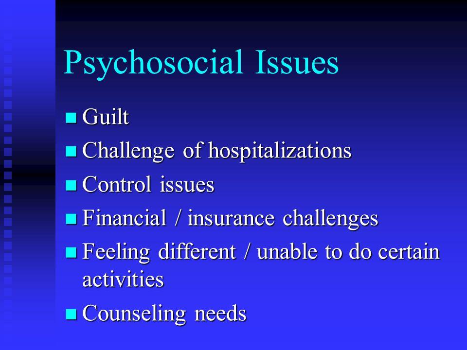 Psychosocial Issues Guilt Guilt Challenge of hospitalizations Challenge of hospitalizations Control issues Control issues Financial / insurance challe