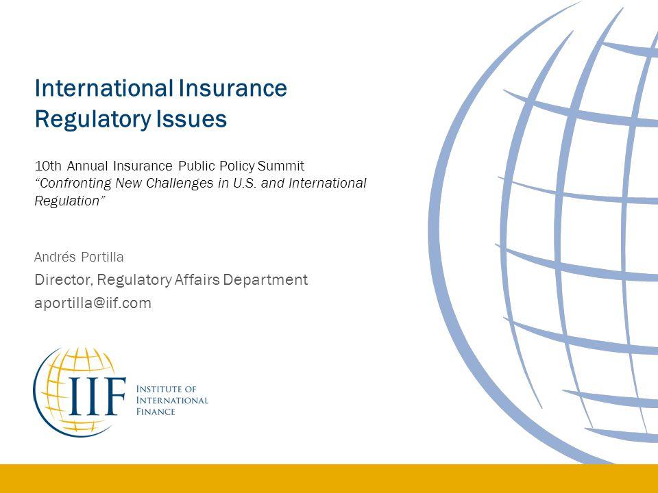 Andrés Portilla Director, Regulatory Affairs Department aportilla@iif.com International Insurance Regulatory Issues 10th Annual Insurance Public Polic