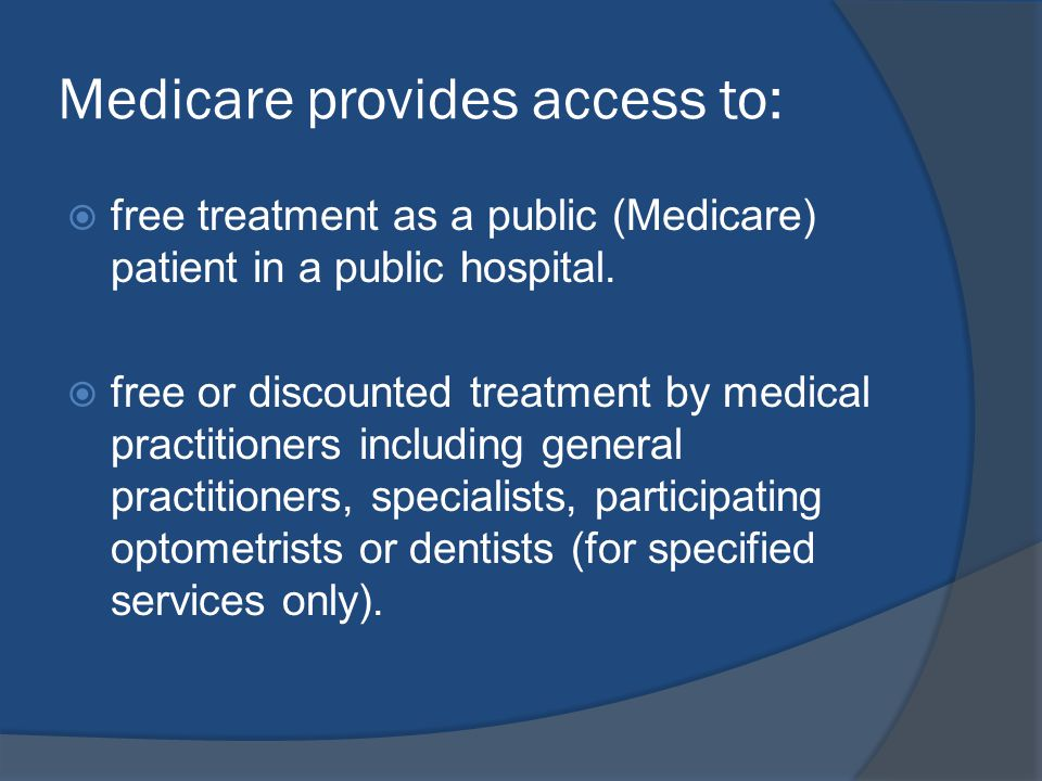 Medicare provides access to: free treatment as a public (Medicare) patient in a public hospital.