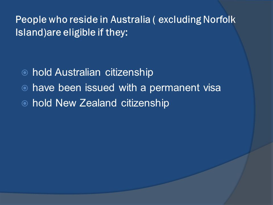 People who reside in Australia ( excluding Norfolk Island)are eligible if they: hold Australian citizenship have been issued with a permanent visa hold New Zealand citizenship