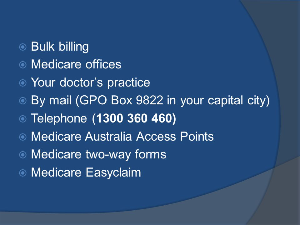 Bulk billing Medicare offices Your doctors practice By mail (GPO Box 9822 in your capital city) Telephone (1300 360 460) Medicare Australia Access Points Medicare two-way forms Medicare Easyclaim