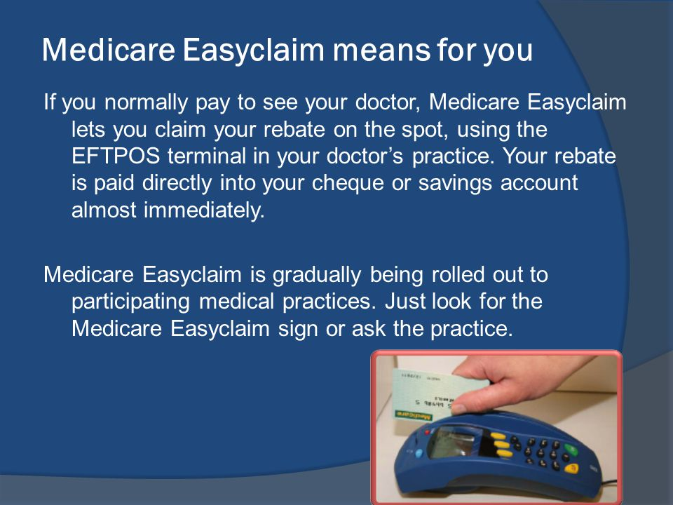 Medicare Easyclaim means for you If you normally pay to see your doctor, Medicare Easyclaim lets you claim your rebate on the spot, using the EFTPOS terminal in your doctors practice.